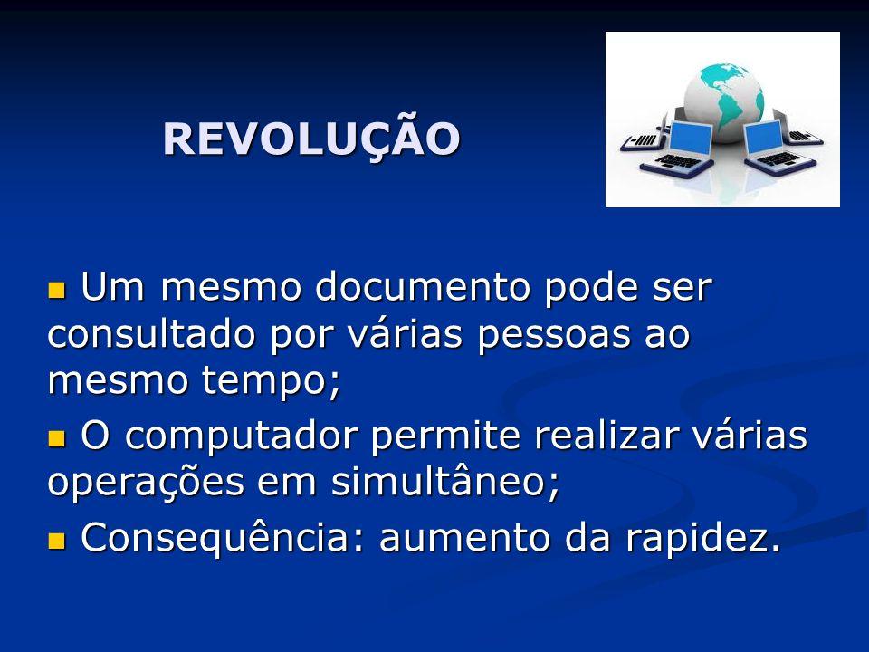 REVOLUÇÃO  Um mesmo documento pode ser consultado por várias pessoas ao mesmo tempo;  O computador permite realizar várias operações em simultâneo;  Consequência: aumento da rapidez.