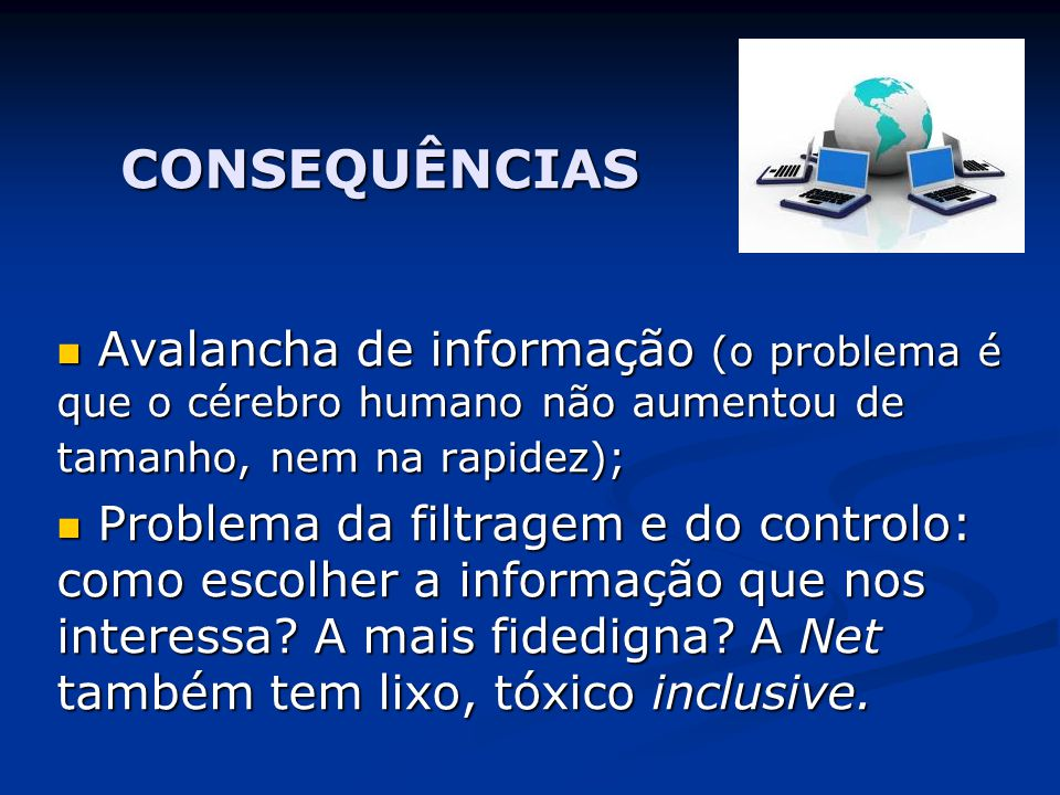 CONSEQUÊNCIAS  Avalancha de informação (o problema é que o cérebro humano não aumentou de tamanho, nem na rapidez);  Problema da filtragem e do controlo: como escolher a informação que nos interessa.