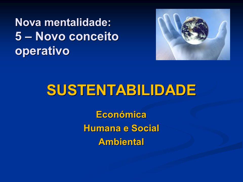 Nova mentalidade: 5 – Novo conceito operativo SUSTENTABILIDADEEconómica Humana e Social Ambiental