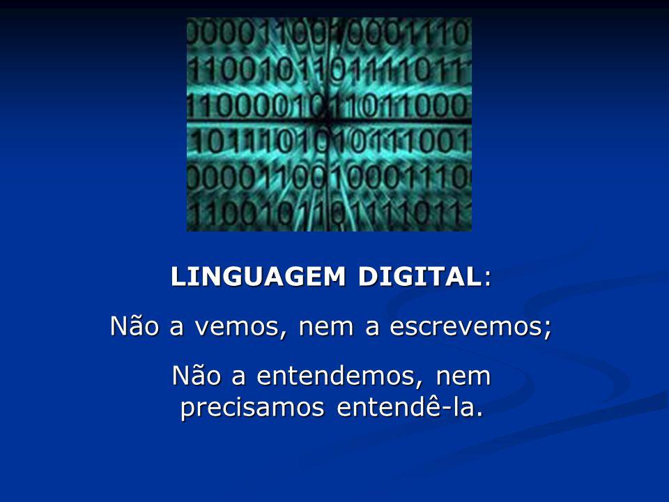 LINGUAGEM DIGITAL: Não a vemos, nem a escrevemos; Não a entendemos, nem precisamos entendê-la.