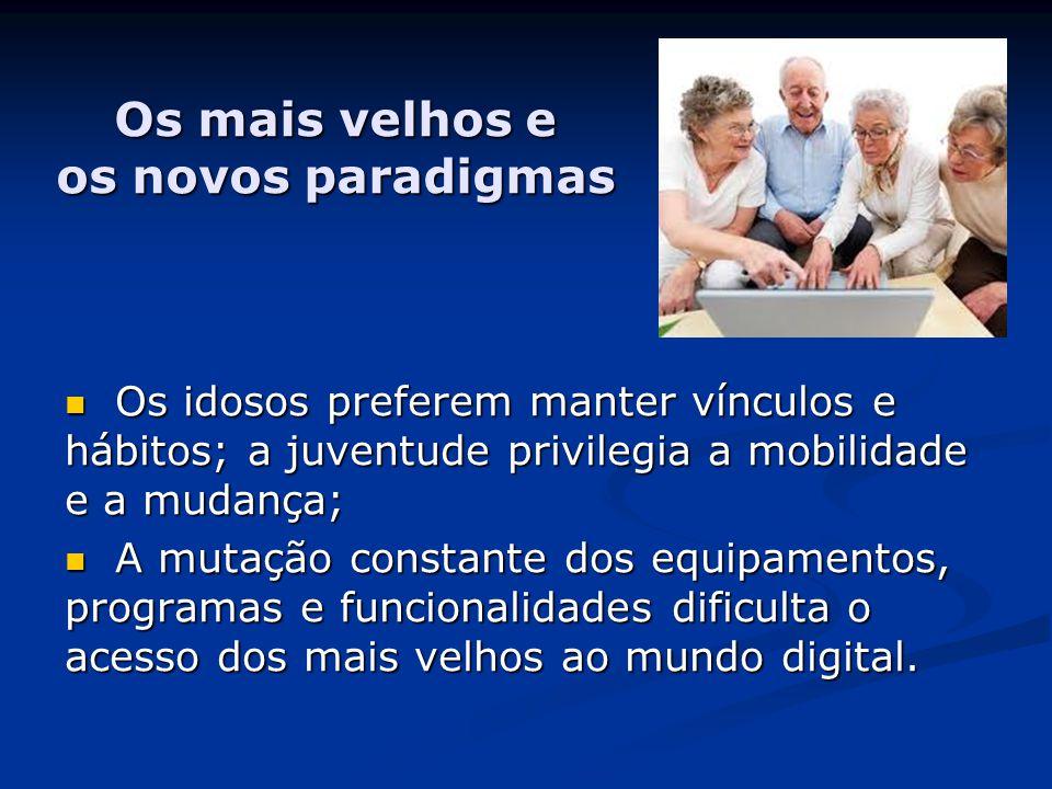 Os mais velhos e os novos paradigmas  Os idosos preferem manter vínculos e hábitos; a juventude privilegia a mobilidade e a mudança;  A mutação constante dos equipamentos, programas e funcionalidades dificulta o acesso dos mais velhos ao mundo digital.