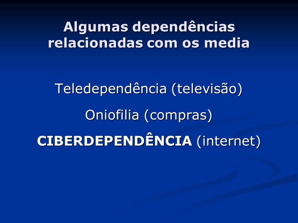 Algumas dependências relacionadas com os media Teledependência (televisão) Oniofilia (compras) CIBERDEPENDÊNCIA (internet)