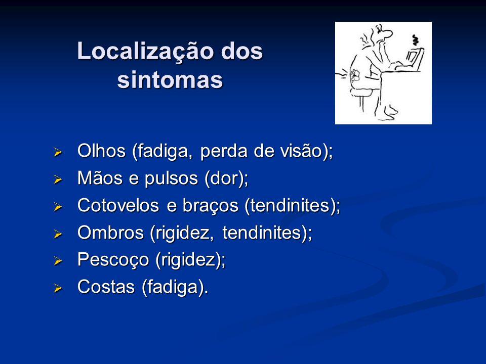 Localização dos sintomas  Olhos (fadiga, perda de visão);  Mãos e pulsos (dor);  Cotovelos e braços (tendinites);  Ombros (rigidez, tendinites);  Pescoço (rigidez);  Costas (fadiga).