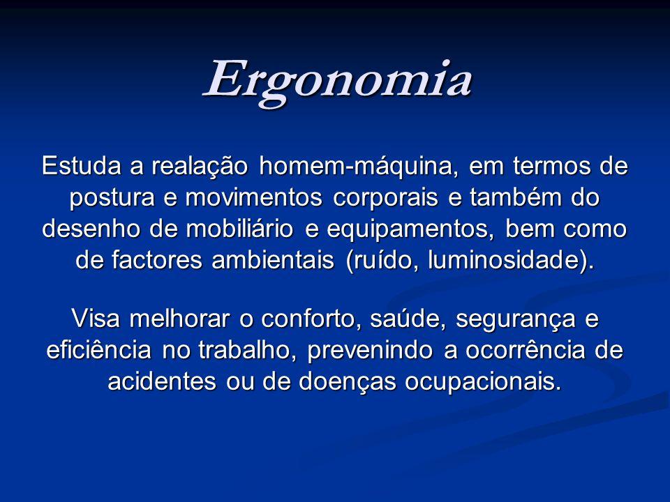 Ergonomia Estuda a realação homem-máquina, em termos de postura e movimentos corporais e também do desenho de mobiliário e equipamentos, bem como de factores ambientais (ruído, luminosidade).