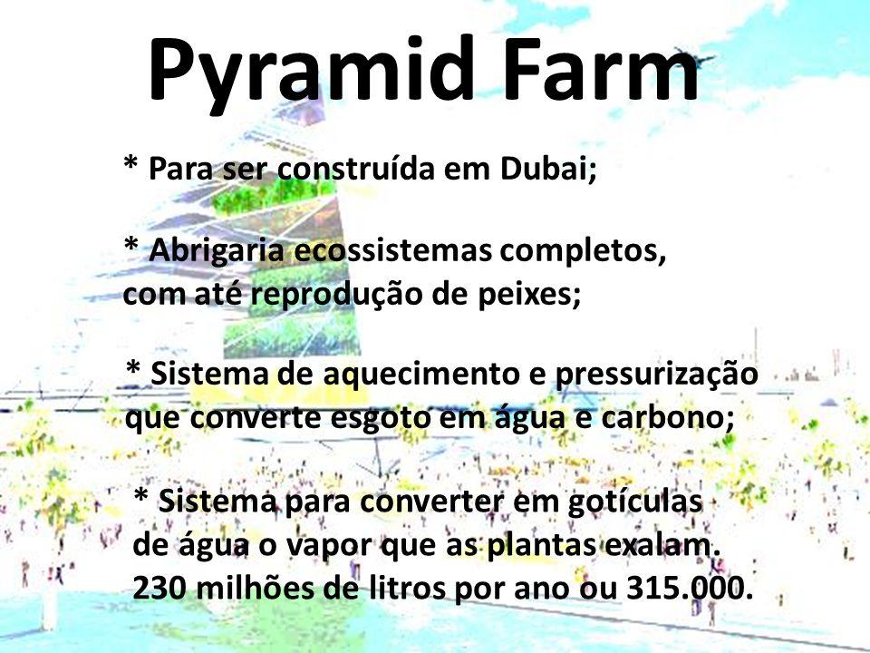 Pyramid Farm * Para ser construída em Dubai; * Abrigaria ecossistemas completos, com até reprodução de peixes; * Sistema de aquecimento e pressurização que converte esgoto em água e carbono; * Sistema para converter em gotículas de água o vapor que as plantas exalam.