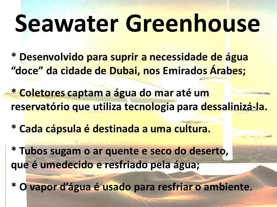 Seawater Greenhouse * Desenvolvido para suprir a necessidade de água doce da cidade de Dubai, nos Emirados Árabes; * Coletores captam a água do mar até um reservatório que utiliza tecnologia para dessalinizá-la.