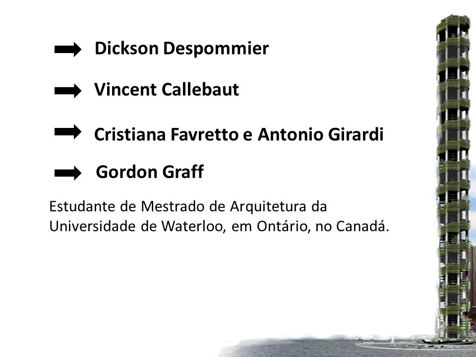 Dickson Despommier Vincent Callebaut Cristiana Favretto e Antonio Girardi Gordon Graff Estudante de Mestrado de Arquitetura da Universidade de Waterloo, em Ontário, no Canadá.