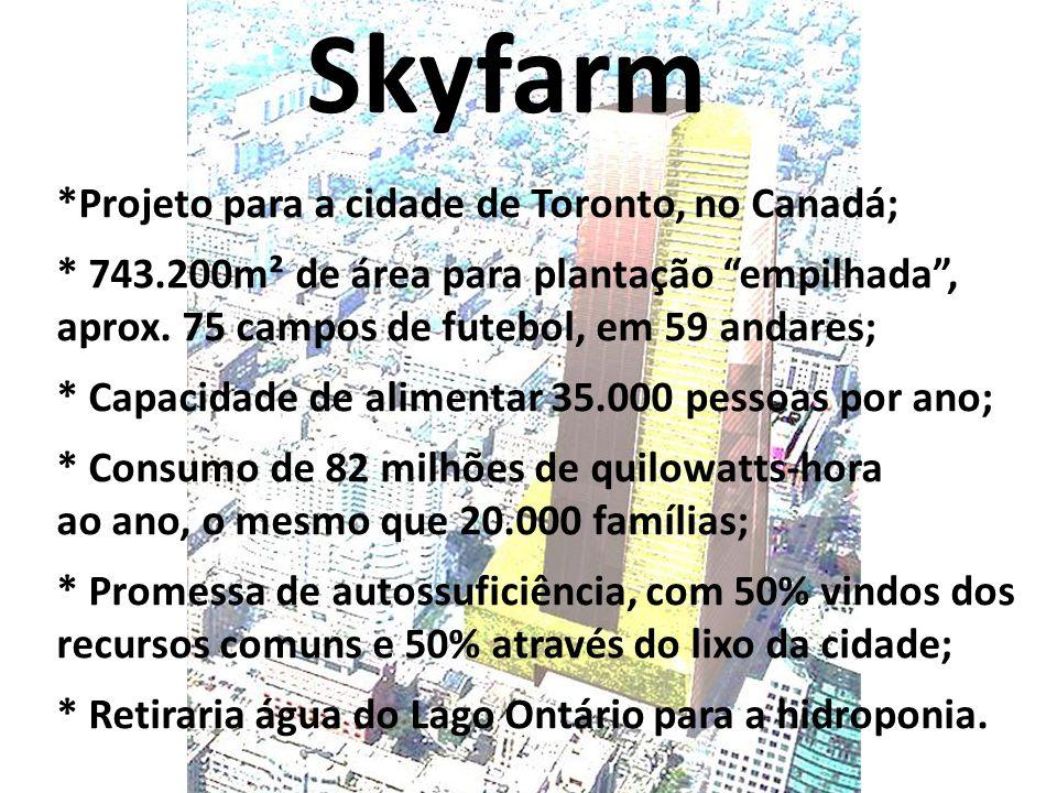 Skyfarm *Projeto para a cidade de Toronto, no Canadá; * 743.200m² de área para plantação empilhada , aprox.