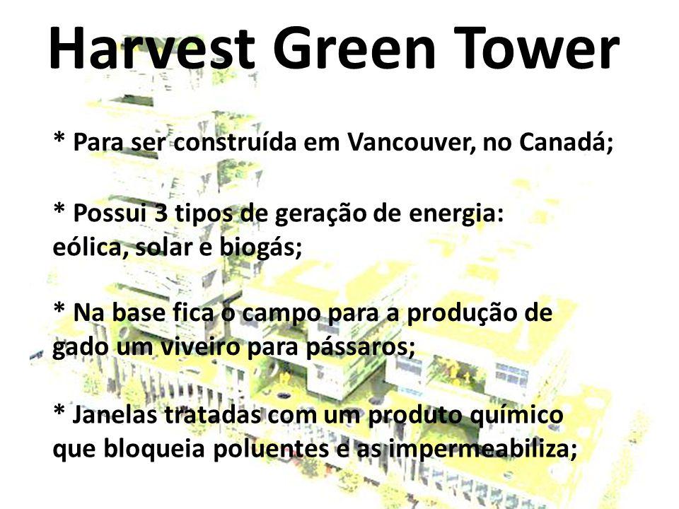 Harvest Green Tower * Para ser construída em Vancouver, no Canadá; * Na base fica o campo para a produção de gado um viveiro para pássaros; * Janelas tratadas com um produto químico que bloqueia poluentes e as impermeabiliza; * Possui 3 tipos de geração de energia: eólica, solar e biogás;