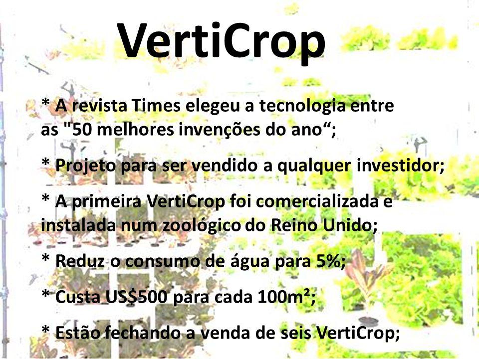 VertiCrop * A revista Times elegeu a tecnologia entre as 50 melhores invenções do ano ; * Projeto para ser vendido a qualquer investidor; * A primeira VertiCrop foi comercializada e instalada num zoológico do Reino Unido; * Reduz o consumo de água para 5%; * Custa US$500 para cada 100m²; * Estão fechando a venda de seis VertiCrop;