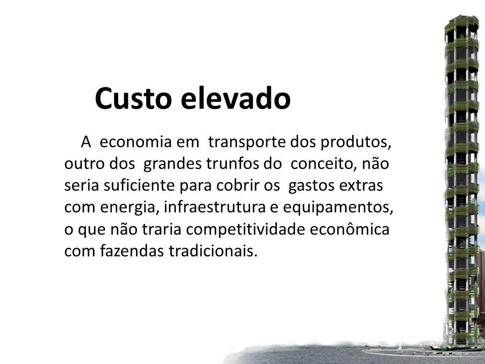 Custo elevado A economia em transporte dos produtos, outro dos grandes trunfos do conceito, não seria suficiente para cobrir os gastos extras com energia, infraestrutura e equipamentos, o que não traria competitividade econômica com fazendas tradicionais.