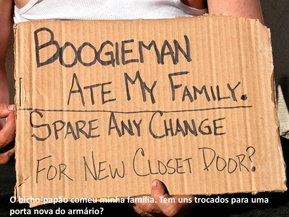O bicho-papão comeu minha família. Tem uns trocados para uma porta nova do armário?
