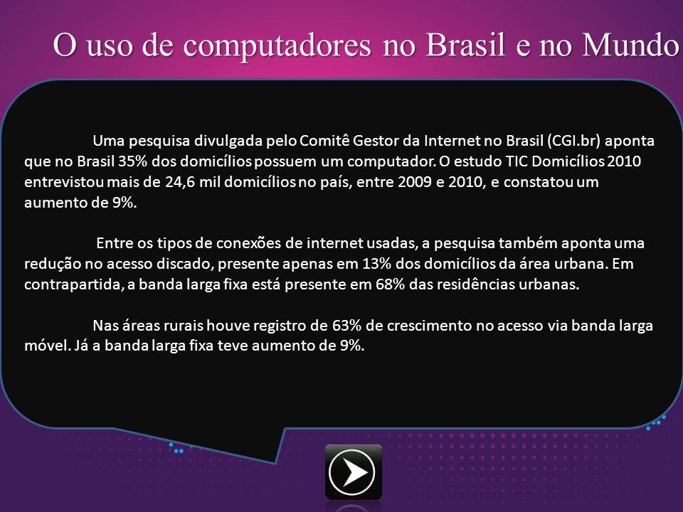 O uso de computadores no Brasil e no Mundo Uma pesquisa divulgada pelo Comitê Gestor da Internet no Brasil (CGI.br) aponta que no Brasil 35% dos domicílios possuem um computador.