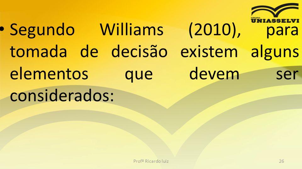 • Segundo Williams (2010), para tomada de decisão existem alguns elementos que devem ser considerados: Profº Ricardo luiz26