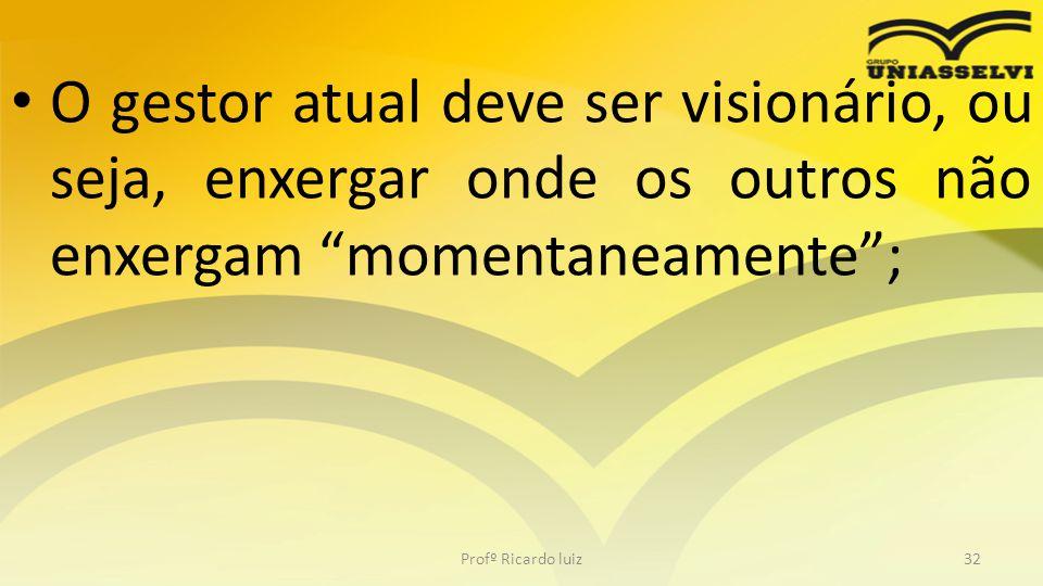 """• O gestor atual deve ser visionário, ou seja, enxergar onde os outros não enxergam """"momentaneamente""""; Profº Ricardo luiz32"""