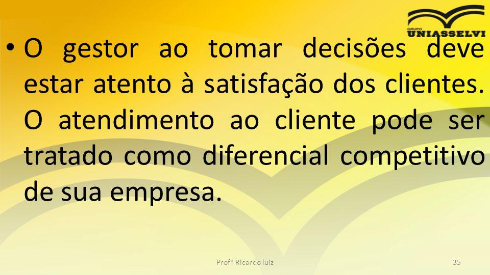 • O gestor ao tomar decisões deve estar atento à satisfação dos clientes. O atendimento ao cliente pode ser tratado como diferencial competitivo de su