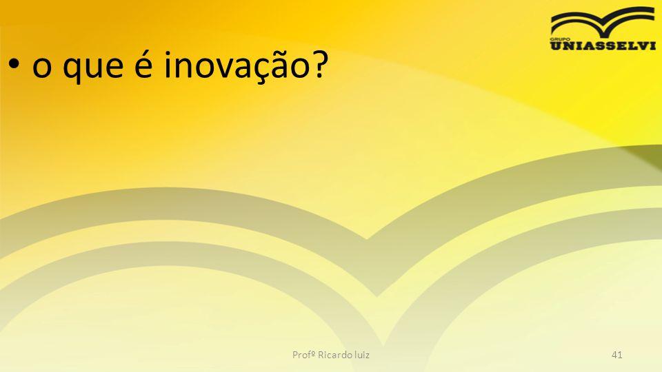 • o que é inovação? Profº Ricardo luiz41