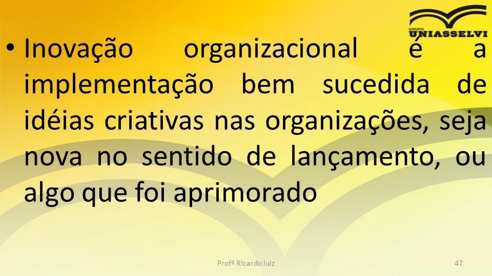 • Inovação organizacional é a implementação bem sucedida de idéias criativas nas organizações, seja nova no sentido de lançamento, ou algo que foi apr