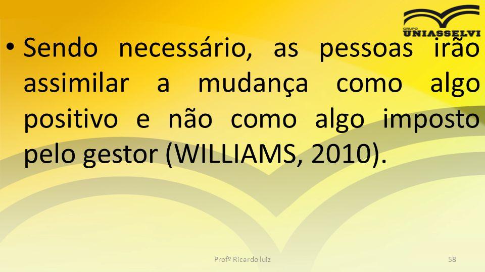 • Sendo necessário, as pessoas irão assimilar a mudança como algo positivo e não como algo imposto pelo gestor (WILLIAMS, 2010). Profº Ricardo luiz58
