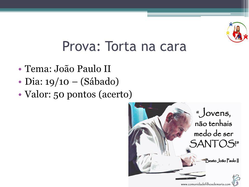 Prova: Torta na cara •Tema: João Paulo II •Dia: 19/10 – (Sábado) •Valor: 50 pontos (acerto)