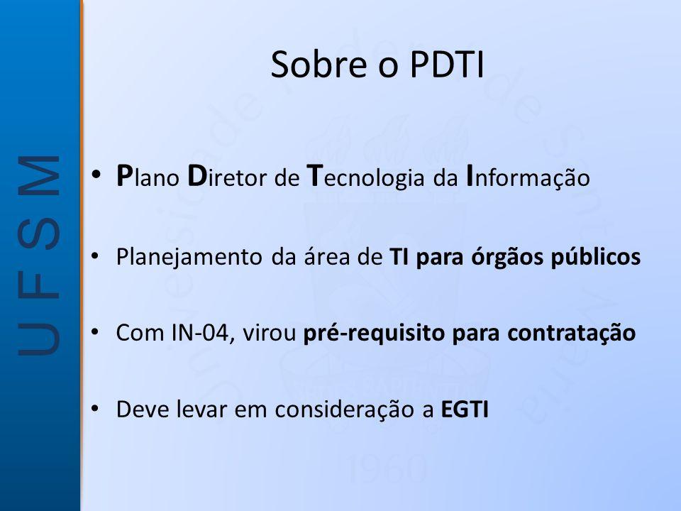 U F S M Sobre o PDTI • P lano D iretor de T ecnologia da I nformação • Planejamento da área de TI para órgãos públicos • Com IN-04, virou pré-requisito para contratação • Deve levar em consideração a EGTI