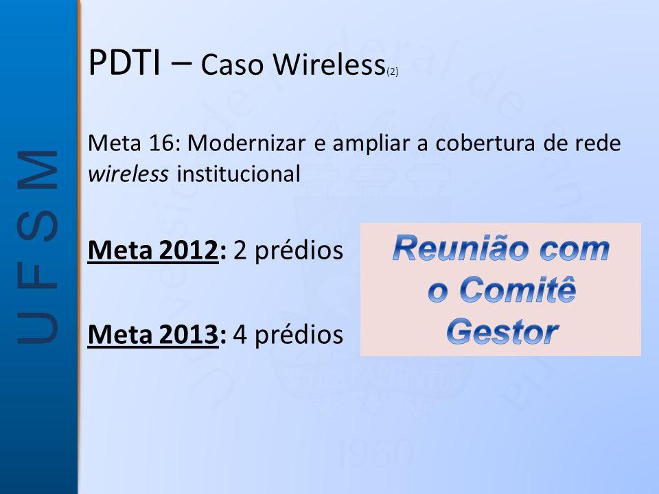 U F S M Meta 16: Modernizar e ampliar a cobertura de rede wireless institucional Meta 2012: 2 prédios Meta 2013: 4 prédios PDTI – Caso Wireless (2)