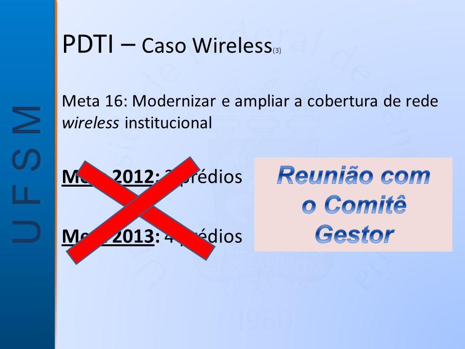 U F S M Meta 16: Modernizar e ampliar a cobertura de rede wireless institucional Meta 2012: 2 prédios Meta 2013: 4 prédios PDTI – Caso Wireless (3)