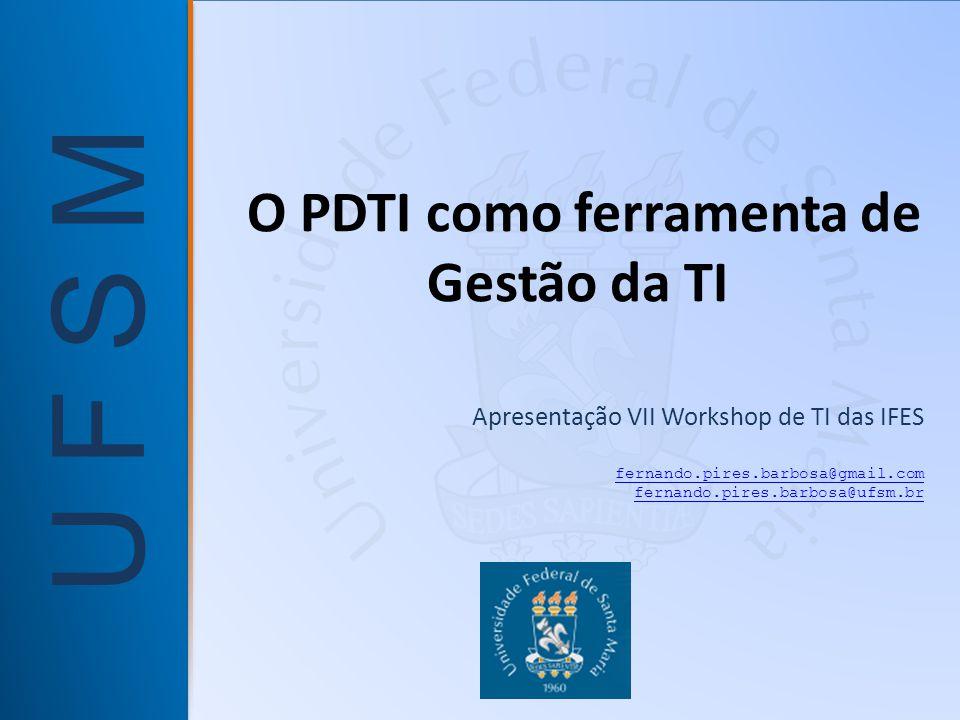 U F S M O PDTI como ferramenta de Gestão da TI Apresentação VII Workshop de TI das IFES fernando.pires.barbosa@gmail.com fernando.pires.barbosa@ufsm.br