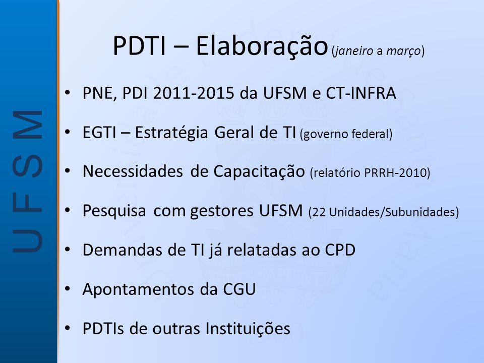 U F S M PDTI – Elaboração (janeiro a março) • PNE, PDI 2011-2015 da UFSM e CT-INFRA • EGTI – Estratégia Geral de TI (governo federal) • Necessidades de Capacitação (relatório PRRH-2010) • Pesquisa com gestores UFSM (22 Unidades/Subunidades) • Demandas de TI já relatadas ao CPD • Apontamentos da CGU • PDTIs de outras Instituições