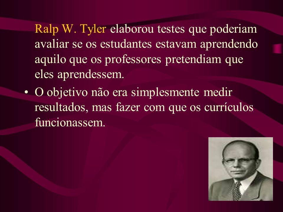 Ralp W. Tyler elaborou testes que poderiam avaliar se os estudantes estavam aprendendo aquilo que os professores pretendiam que eles aprendessem. •O o