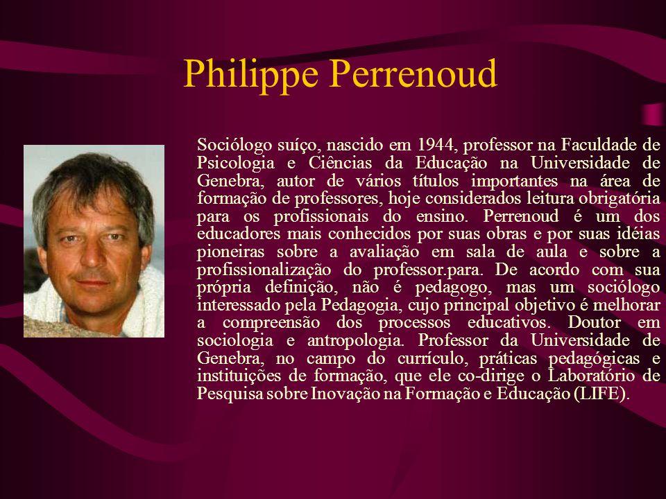 Philippe Perrenoud Sociólogo suíço, nascido em 1944, professor na Faculdade de Psicologia e Ciências da Educação na Universidade de Genebra, autor de