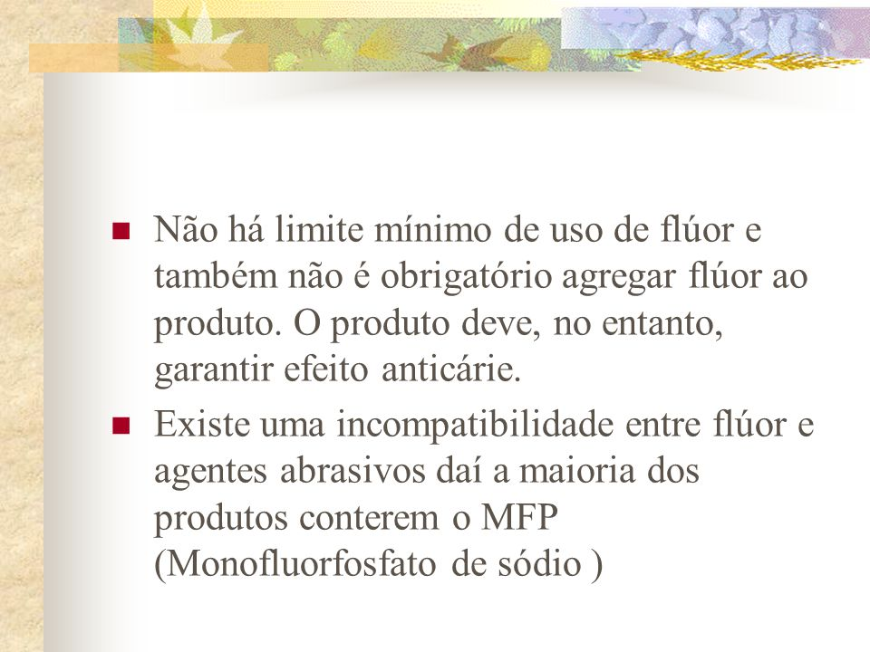  Não há limite mínimo de uso de flúor e também não é obrigatório agregar flúor ao produto. O produto deve, no entanto, garantir efeito anticárie.  E
