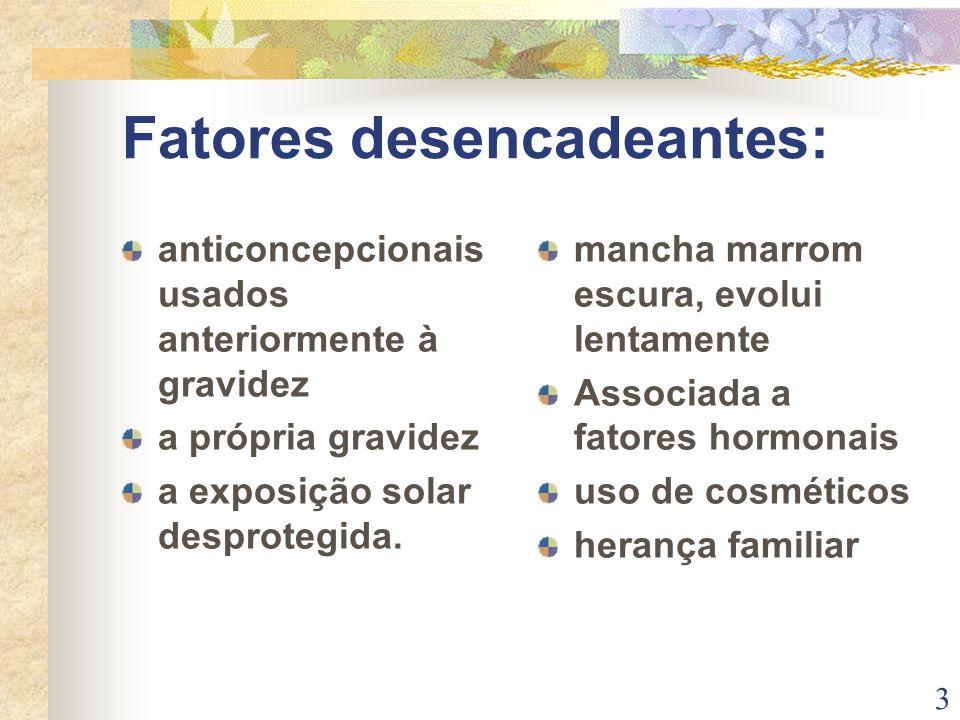 Fatores desencadeantes: anticoncepcionais usados anteriormente à gravidez a própria gravidez a exposição solar desprotegida. mancha marrom escura, evo