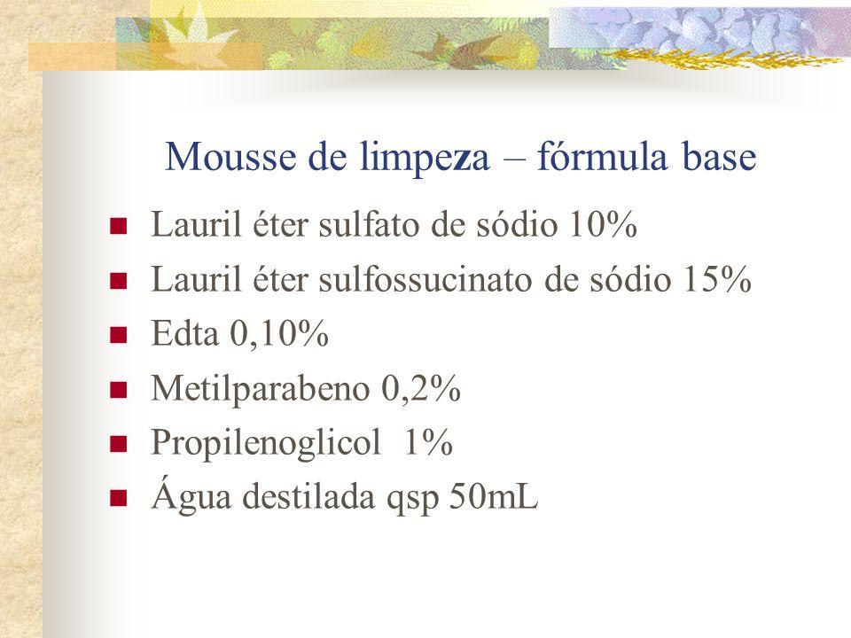 Mousse de limpeza – fórmula base  Lauril éter sulfato de sódio 10%  Lauril éter sulfossucinato de sódio 15%  Edta 0,10%  Metilparabeno 0,2%  Prop