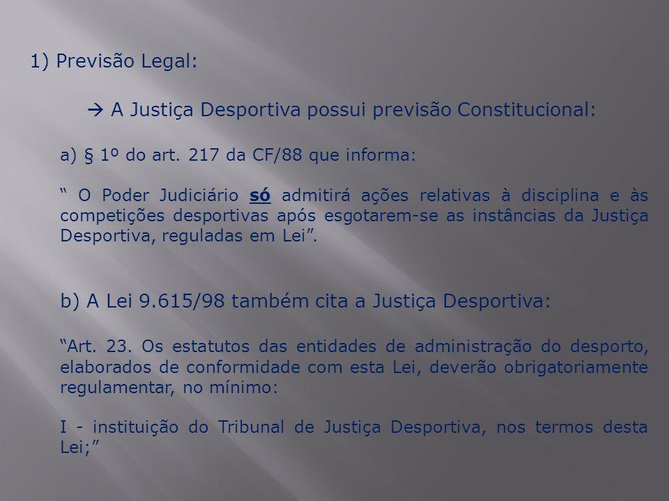 """1) Previsão Legal:  A Justiça Desportiva possui previsão Constitucional: a) § 1º do art. 217 da CF/88 que informa: """" O Poder Judiciário só admitirá a"""