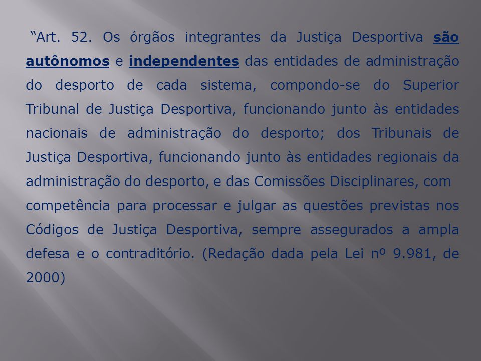 """""""Art. 52. Os órgãos integrantes da Justiça Desportiva são autônomos e independentes das entidades de administração do desporto de cada sistema, compon"""