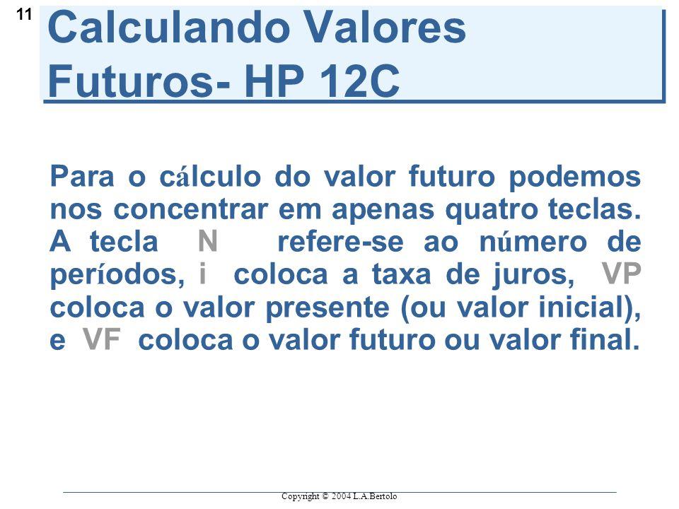 Copyright © 2004 L.A.Bertolo 11 Calculando Valores Futuros- HP 12C Para o c á lculo do valor futuro podemos nos concentrar em apenas quatro teclas.