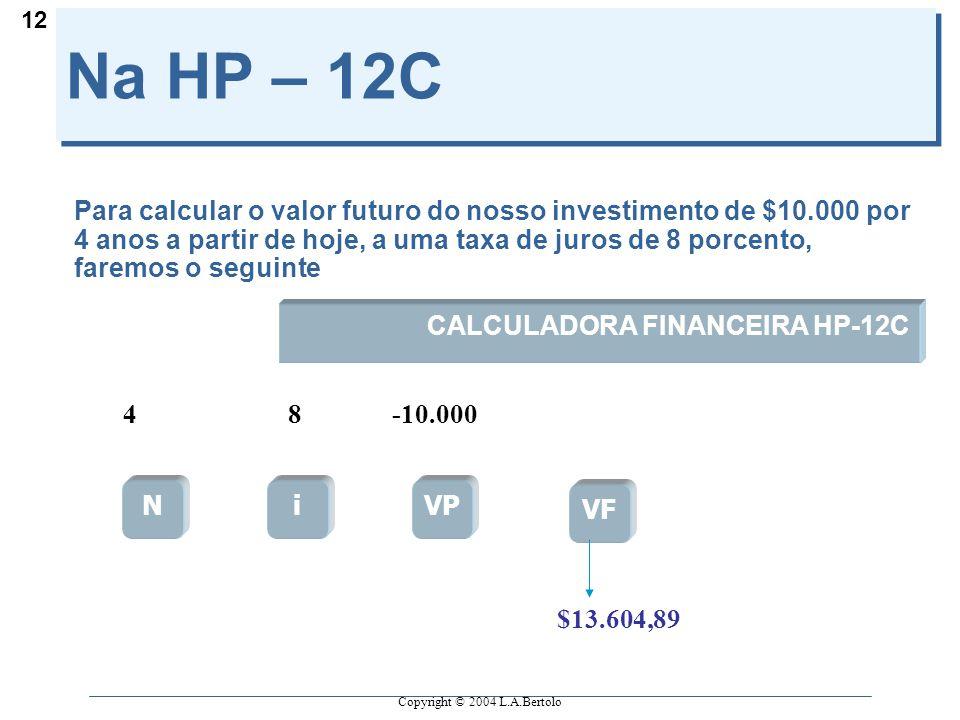 Copyright © 2004 L.A.Bertolo 12 Na HP – 12C Para calcular o valor futuro do nosso investimento de $10.000 por 4 anos a partir de hoje, a uma taxa de juros de 8 porcento, faremos o seguinte NiVP VF CALCULADORA FINANCEIRA HP-12C 48-10.000 $13.604,89