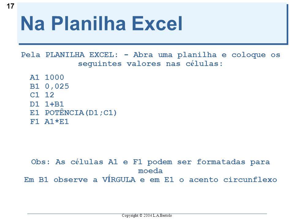 Copyright © 2004 L.A.Bertolo 17 Na Planilha Excel Pela PLANILHA EXCEL: - Abra uma planilha e coloque os seguintes valores nas c é lulas: A1 1000 B1 0,025 C1 12  D1 1+B1 E1 POTÊNCIA(D1;C1) F1 A1*E1 Obs: As c é lulas A1 e F1 podem ser formatadas para moeda Em B1 observe a V Í RGULA e em E1 o acento circunflexo