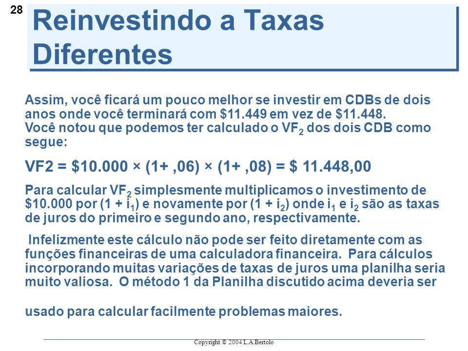 Copyright © 2004 L.A.Bertolo 28 Reinvestindo a Taxas Diferentes Assim, você ficará um pouco melhor se investir em CDBs de dois anos onde você terminará com $11.449 em vez de $11.448.