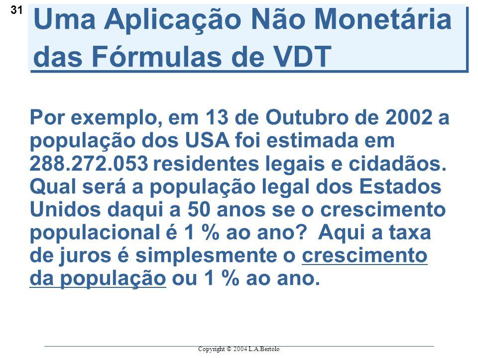 Copyright © 2004 L.A.Bertolo 31 Uma Aplicação Não Monetária das Fórmulas de VDT Por exemplo, em 13 de Outubro de 2002 a população dos USA foi estimada em 288.272.053 residentes legais e cidadãos.
