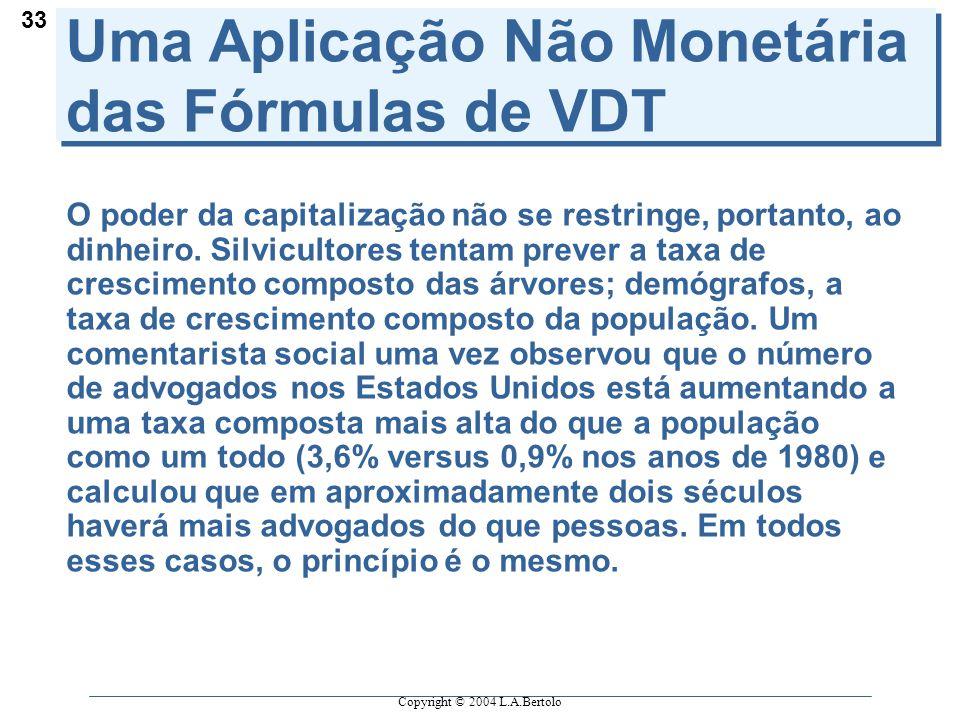 Copyright © 2004 L.A.Bertolo 33 Uma Aplicação Não Monetária das Fórmulas de VDT O poder da capitalização não se restringe, portanto, ao dinheiro.