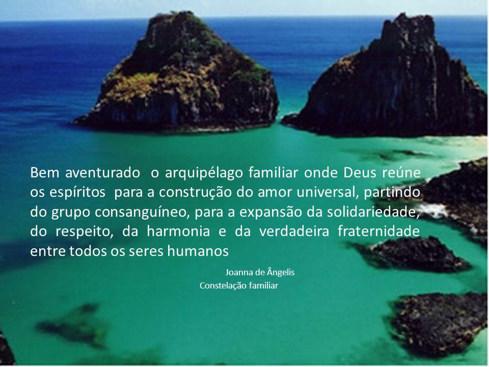Bem aventurado o arquipélago familiar onde Deus reúne os espíritos para a construção do amor universal, partindo do grupo consanguíneo, para a expansã