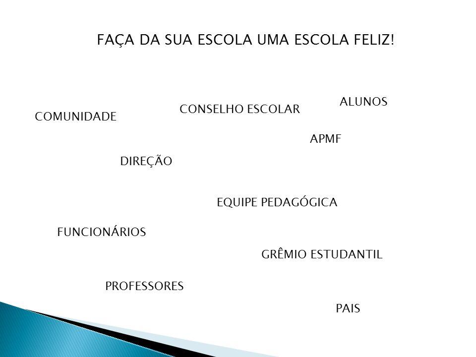 ALUNOS PROFESSORES PAIS GRÊMIO ESTUDANTIL FUNCIONÁRIOS EQUIPE PEDAGÓGICA DIREÇÃO CONSELHO ESCOLAR COMUNIDADE APMF FAÇA DA SUA ESCOLA UMA ESCOLA FELIZ!