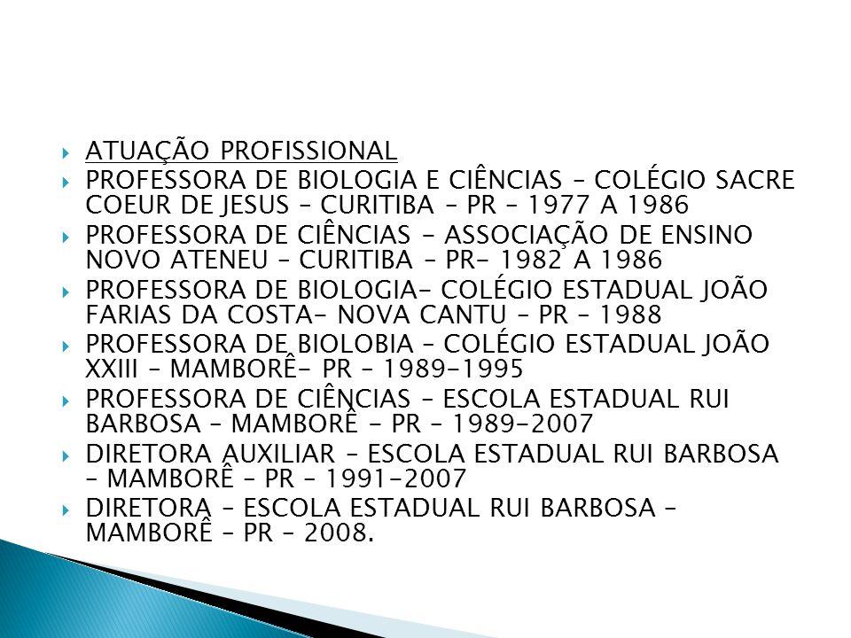  ATUAÇÃO PROFISSIONAL  PROFESSORA DE BIOLOGIA E CIÊNCIAS – COLÉGIO SACRE COEUR DE JESUS – CURITIBA – PR – 1977 A 1986  PROFESSORA DE CIÊNCIAS - ASS