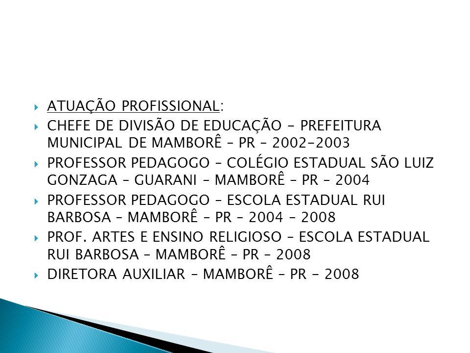 ATUAÇÃO PROFISSIONAL:  CHEFE DE DIVISÃO DE EDUCAÇÃO - PREFEITURA MUNICIPAL DE MAMBORÊ – PR – 2002-2003  PROFESSOR PEDAGOGO – COLÉGIO ESTADUAL SÃO
