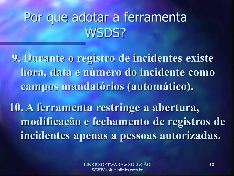 LINKS SOFTWARE & SOLUÇÃO WWW.solucaolinks.com.br 10 Por que adotar a ferramenta WSDS? 9. Durante o registro de incidentes existe hora, data e número d