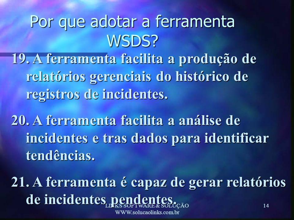 LINKS SOFTWARE & SOLUÇÃO WWW.solucaolinks.com.br 14 Por que adotar a ferramenta WSDS? 19. A ferramenta facilita a produção de relatórios gerenciais do