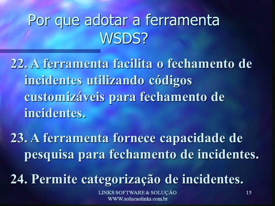 LINKS SOFTWARE & SOLUÇÃO WWW.solucaolinks.com.br 15 Por que adotar a ferramenta WSDS? 22. A ferramenta facilita o fechamento de incidentes utilizando