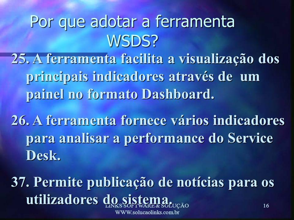 LINKS SOFTWARE & SOLUÇÃO WWW.solucaolinks.com.br 16 Por que adotar a ferramenta WSDS? 25. A ferramenta facilita a visualização dos principais indicado